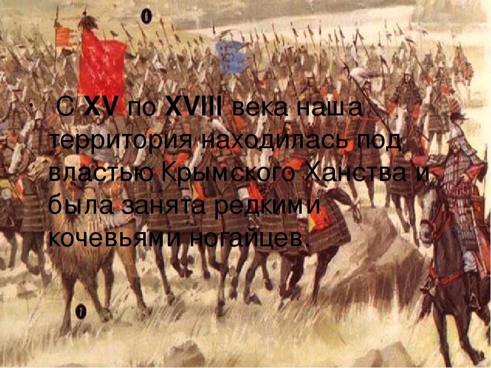 C XV по XVIII века наша территория находилась под властью Крымского Ханства и...
