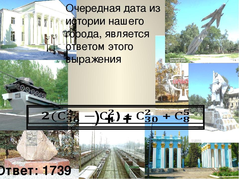 Очередная дата из истории нашего города, является ответом этого выражения Отв...