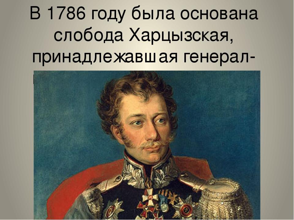 В 1786 году была основана слобода Харцызская, принадлежавшая генерал-майору И...