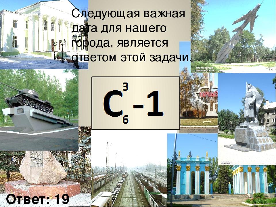 Следующая важная дата для нашего города, является ответом этой задачи. Ответ: 19