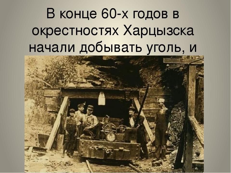В конце 60-х годов в окрестностях Харцызска начали добывать уголь, и многие к...