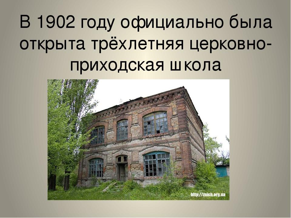 В 1902 году официально была открыта трёхлетняя церковно-приходская школа