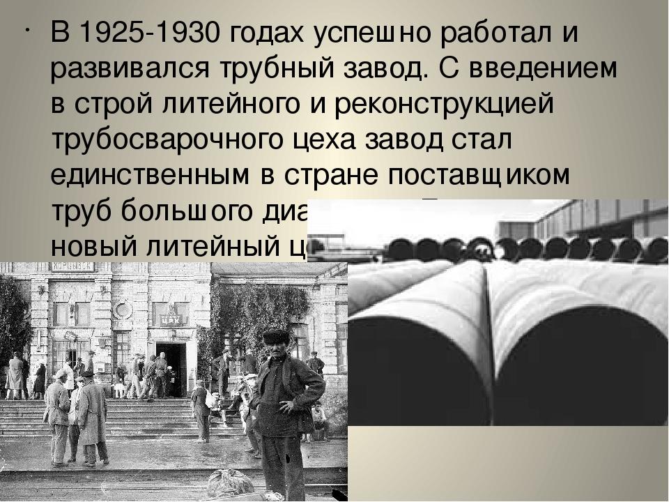В 1925-1930 годах успешно работал и развивался трубный завод. С введением в с...