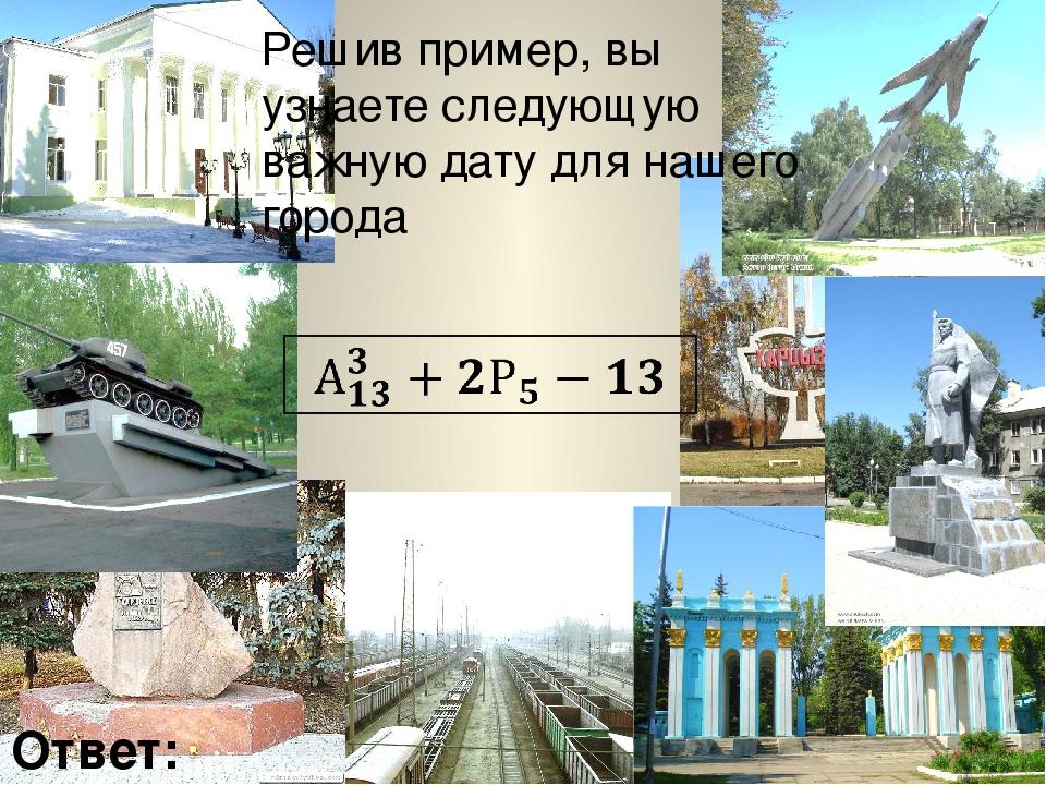 Решив пример, вы узнаете следующую важную дату для нашего города Ответ: 1943