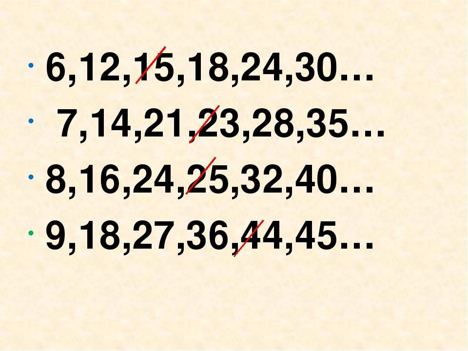 6,12,15,18,24,30… 7,14,21,23,28,35… 8,16,24,25,32,40… 9,18,27,36,44,45…