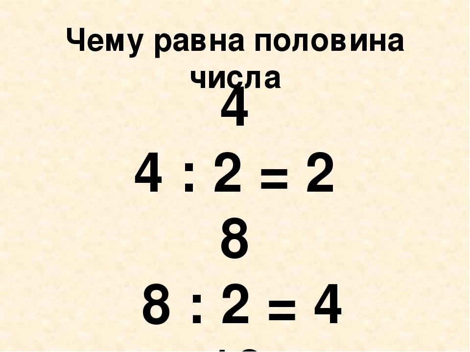 Чему равна половина числа 4 4 : 2 = 2 8 8 : 2 = 4 10 10 : 2 = 5