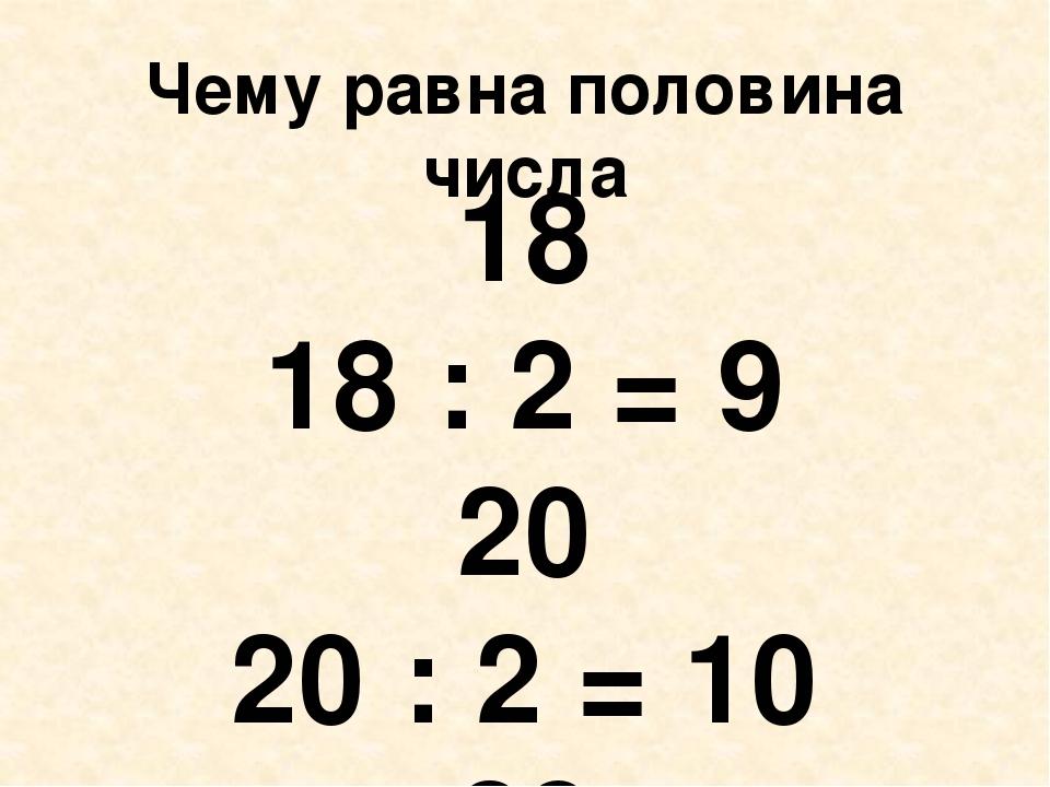 Чему равна половина числа 18 18 : 2 = 9 20 20 : 2 = 10 28 28 : 2 = 14