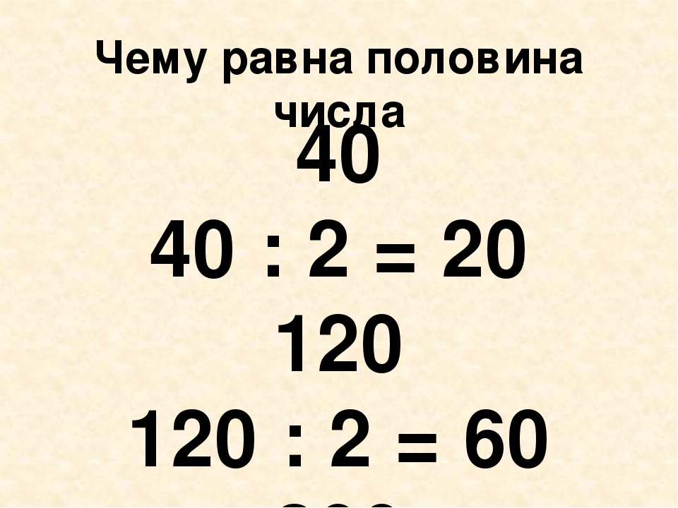Чему равна половина числа 40 40 : 2 = 20 120 120 : 2 = 60 200 200 : 2 = 100