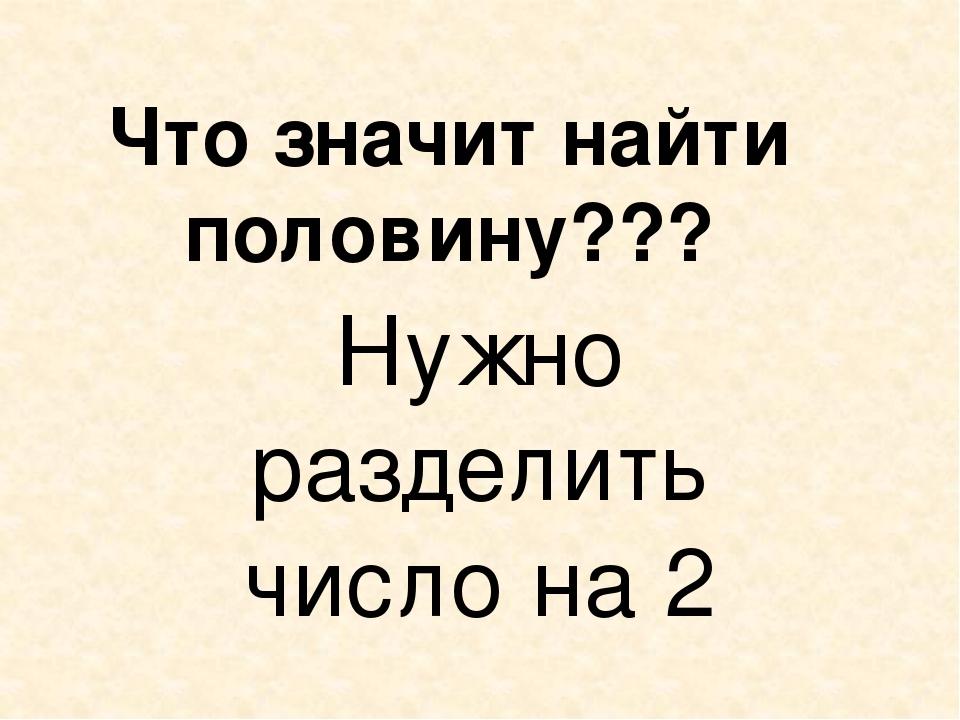 Что значит найти половину??? Нужно разделить число на 2