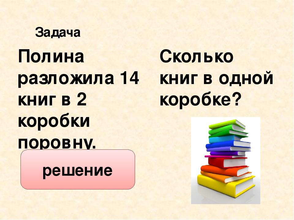 Сколько книг в одной коробке? Полина разложила 14 книг в 2 коробки поровну. З...