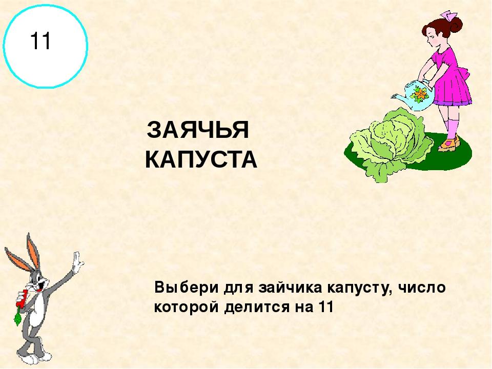 Выбери для зайчика капусту, число которой делится на 11 ЗАЯЧЬЯ КАПУСТА 11