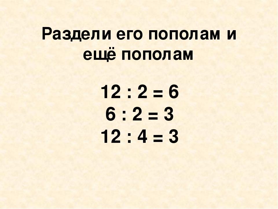 Раздели его пополам и ещё пополам 12 : 2 = 6 6 : 2 = 3 12 : 4 = 3