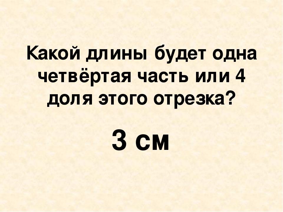 Какой длины будет одна четвёртая часть или 4 доля этого отрезка? 3 см