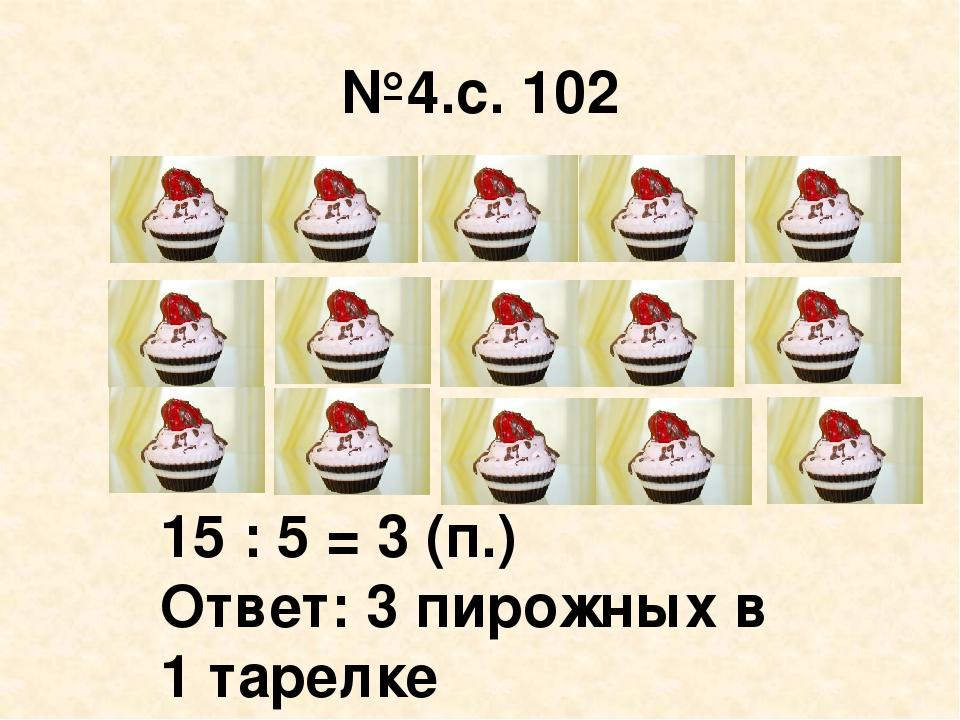 №4.с. 102 15 : 5 = 3 (п.) Ответ: 3 пирожных в 1 тарелке