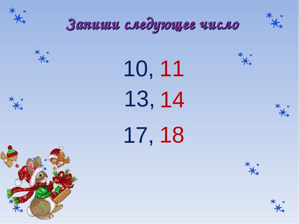 Запиши следующее число 10, 13, 17, 11 14 18