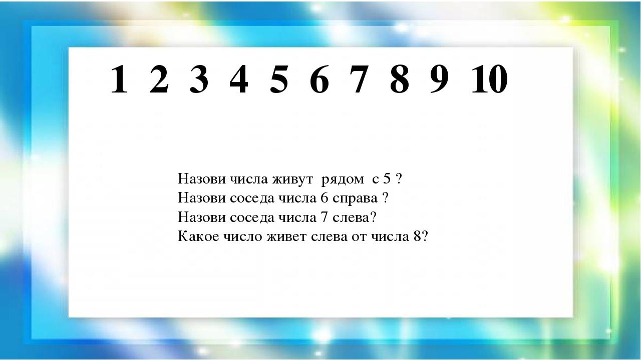 1 2 3 4 5 6 7 8 9 10 Назови числа живут рядом с 5 ? Назови соседа числа 6 спр...
