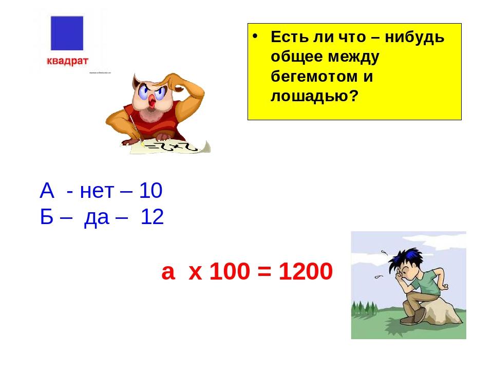 Есть ли что – нибудь общее между бегемотом и лошадью? А - нет – 10 Б – да – 1...