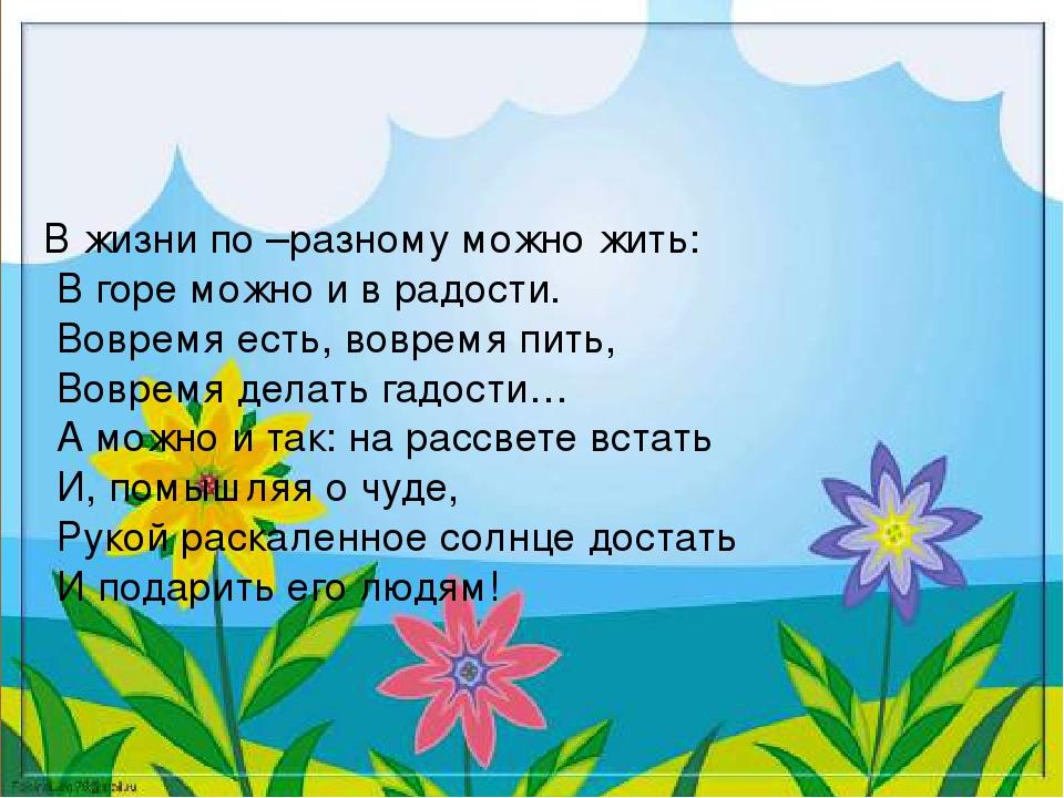В жизни по –разному можно жить: В горе можно и в радости. Вовремя есть, вовре...