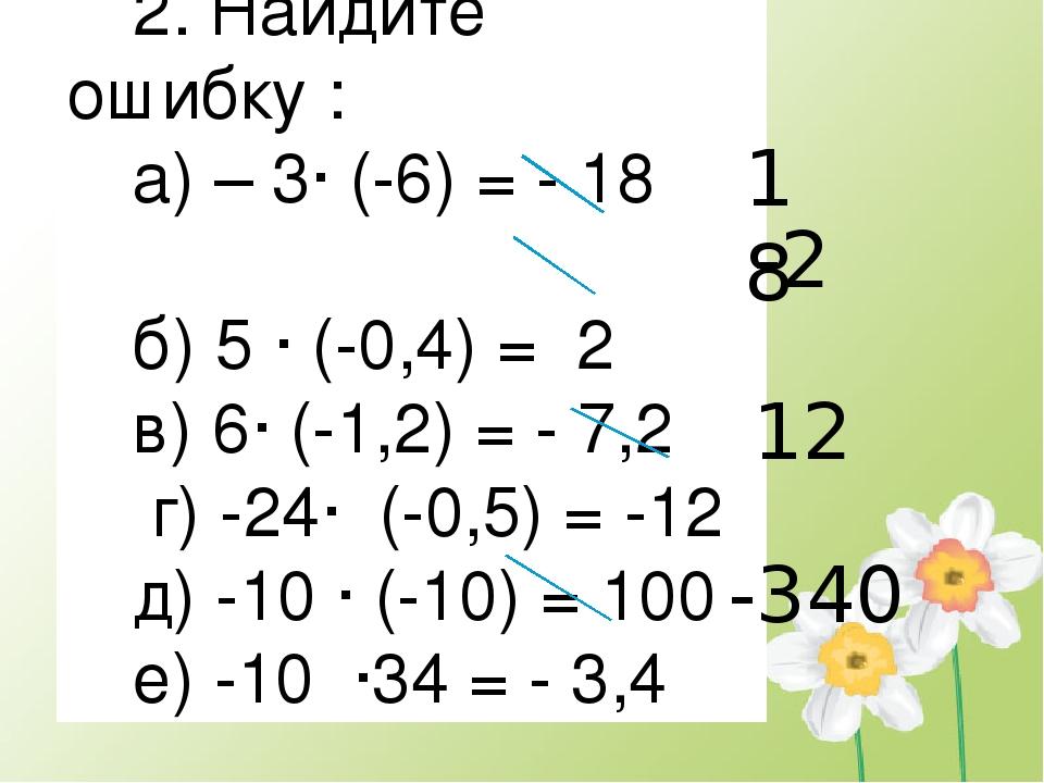 2. Найдите ошибку : а) – 3∙ (-6) = - 18 б) 5 ∙ (-0,4) = 2 в) 6∙ (-1,2) = - 7,...