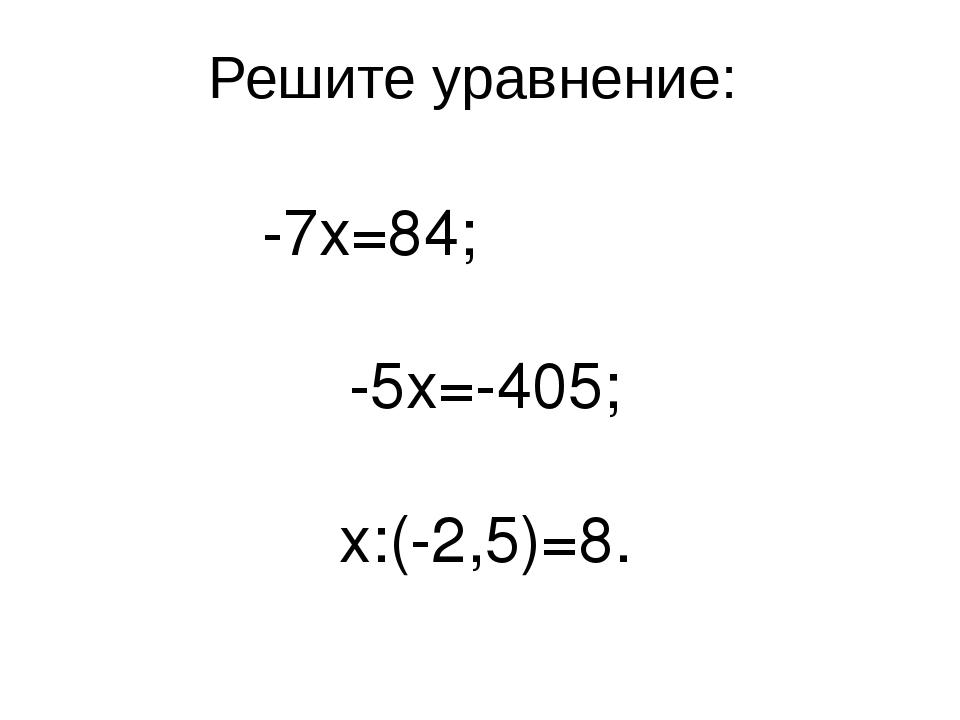 Решите уравнение: -7x=84; -5x=-405; x:(-2,5)=8.