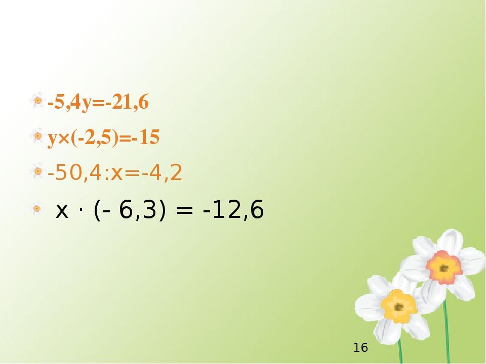 -5,4y=-21,6 y×(-2,5)=-15 -50,4:x=-4,2 х · (- 6,3) = -12,6