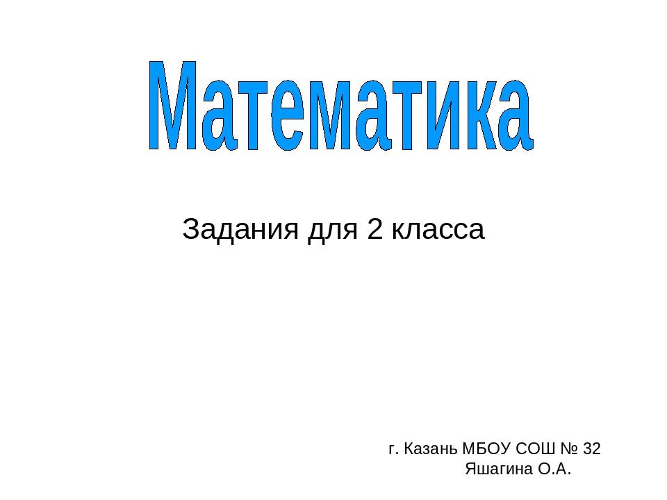 Задания для 2 класса г. Казань МБОУ СОШ № 32 Яшагина О.А.