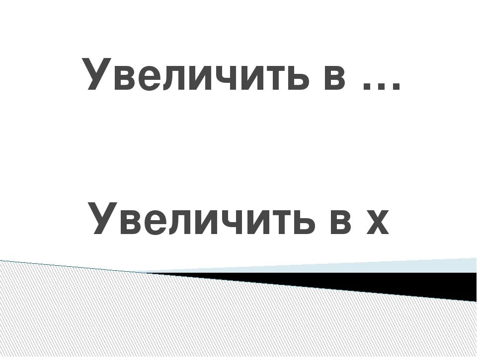 Уменьшить в … Уменьшить в :
