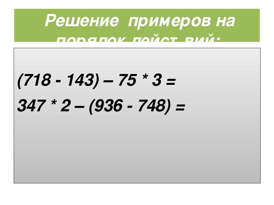 Решение примеров на порядок действий: (самостоятельно) (718 - 143) – 75 * 3 =...