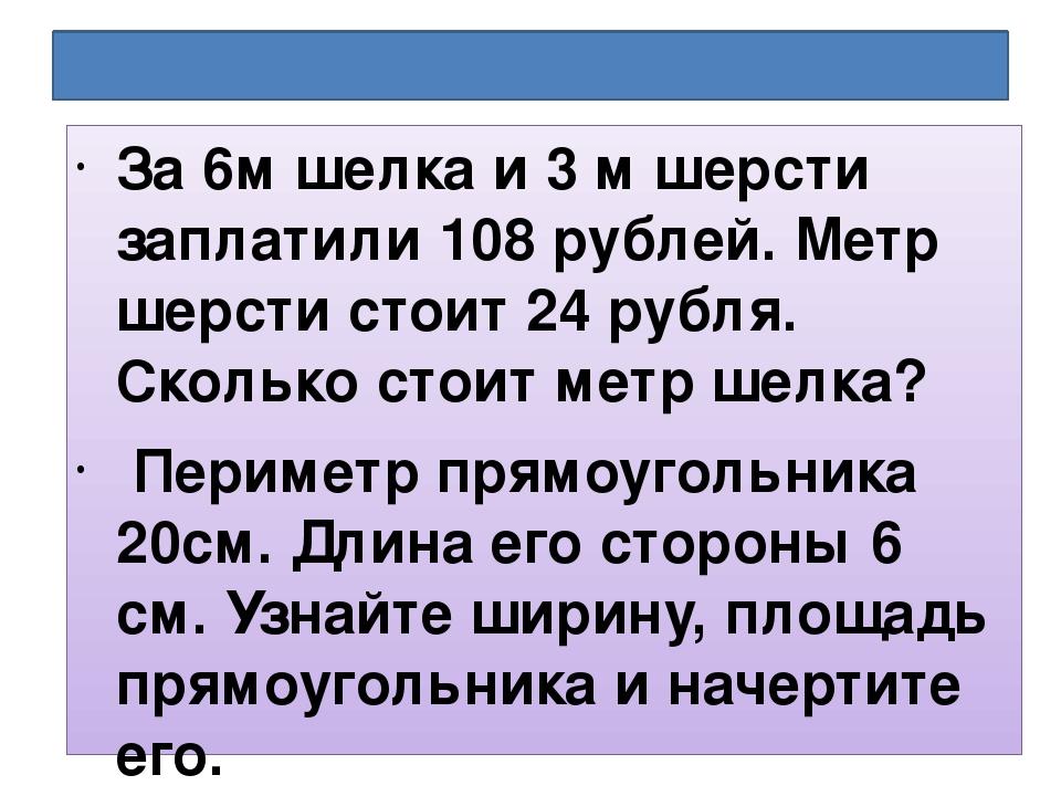 Реши задачи: За 6м шелка и 3 м шерсти заплатили 108 рублей. Метр шерсти стоит...