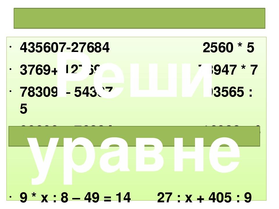 Решить примеры: 435607-27684 2560 * 5 3769+ 12769 78947 * 7 78309 – 54387 935...