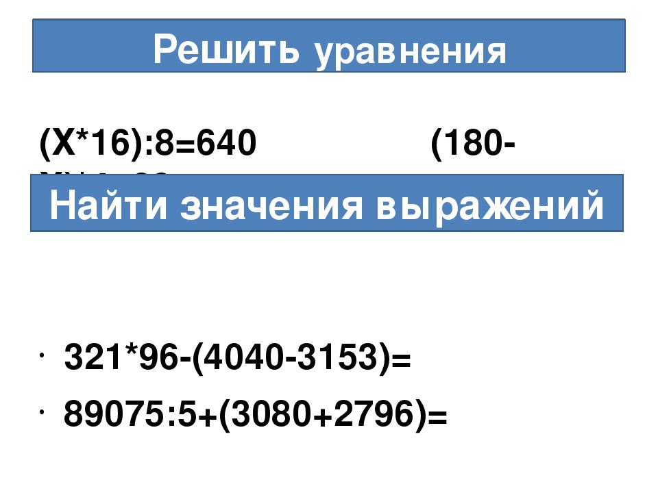 Решить уравнения (Х*16):8=640 (180-Х)*4=88 321*96-(4040-3153)= 89075:5+(3080+...