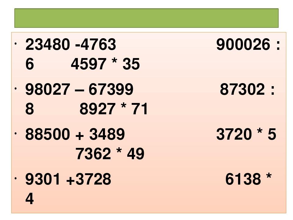 Решить примеры: 23480 -4763 900026 : 6 4597 * 35 98027 – 67399 87302 : 8 8927...