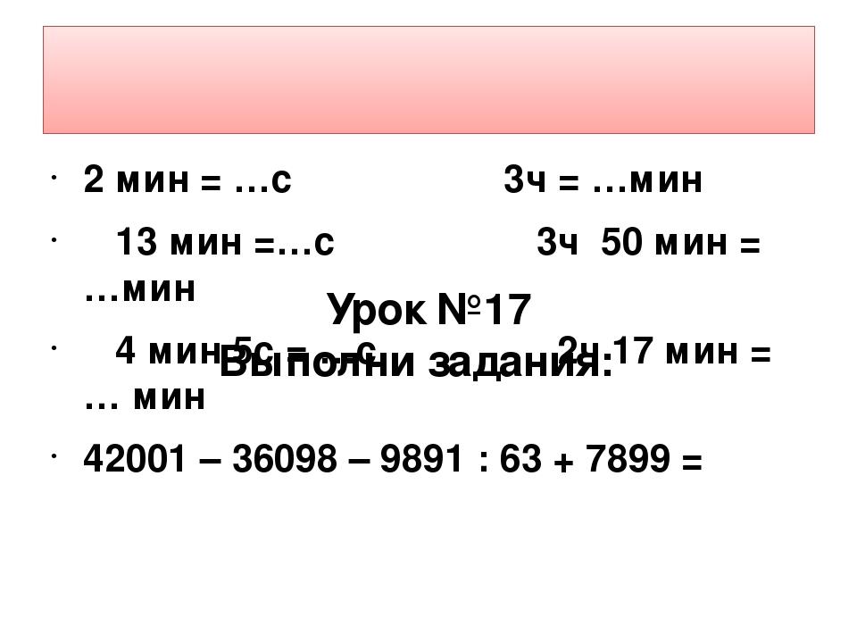 2 мин = …с 3ч = …мин 13 мин =…с 3ч 50 мин = …мин 4 мин 5с = …с 2ч 17 мин = …...