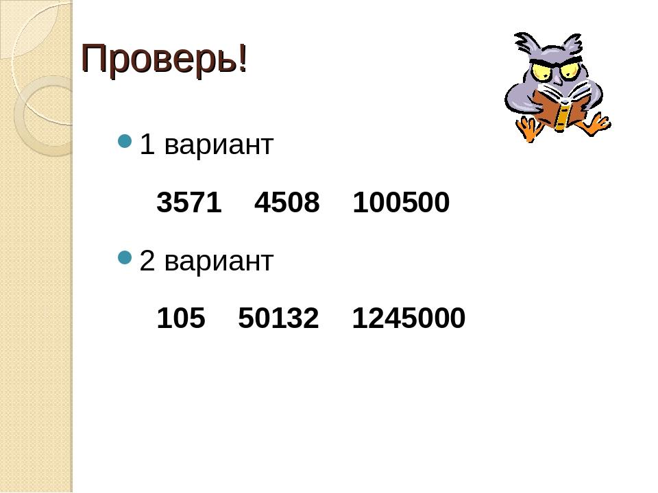 Проверь! 1 вариант 3571 4508 100500 2 вариант 105 50132 1245000