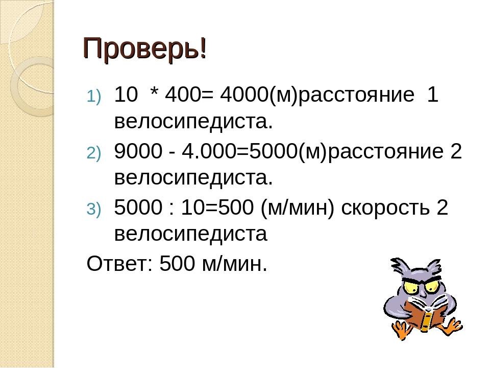 Проверь! 10 * 400= 4000(м)расстояние 1 велосипедиста. 9000 - 4.000=5000(м)рас...
