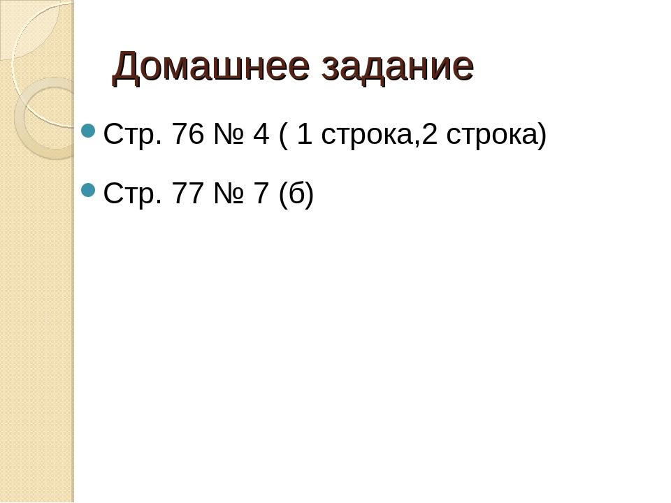 Домашнее задание Стр. 76 № 4 ( 1 строка,2 строка) Стр. 77 № 7 (б)