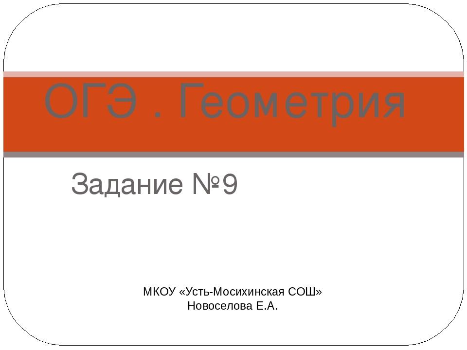 Задание №9 ОГЭ . Геометрия МКОУ «Усть-Мосихинская СОШ» Новоселова Е.А.