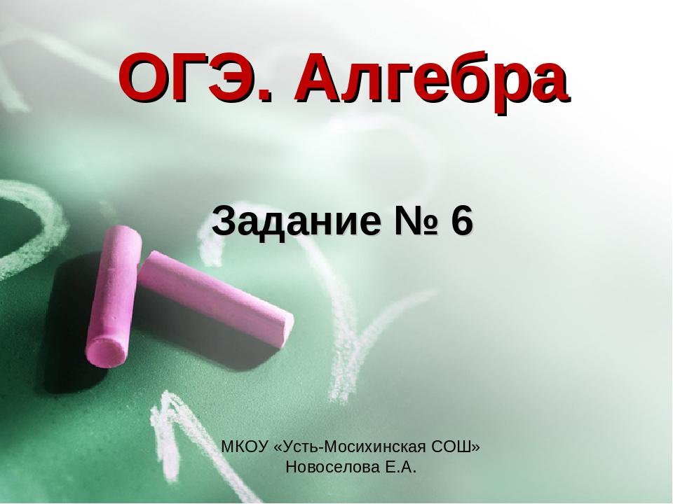 ОГЭ. Алгебра Задание № 6 МКОУ «Усть-Мосихинская СОШ» Новоселова Е.А.