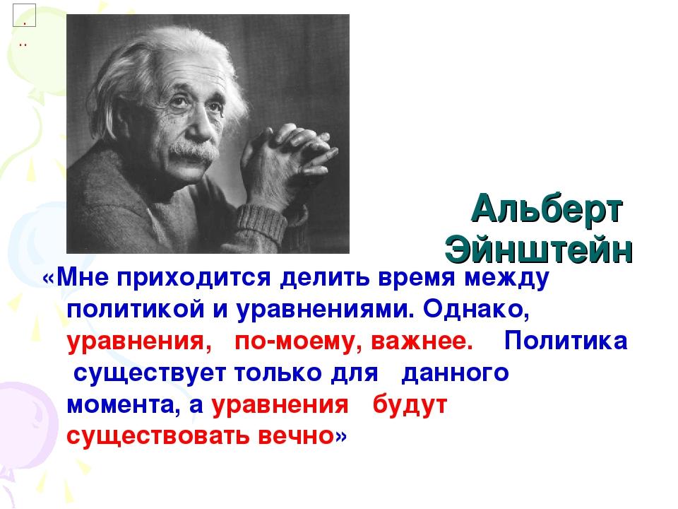 Альберт Эйнштейн «Мне приходится делить время между политикой и уравнениями....