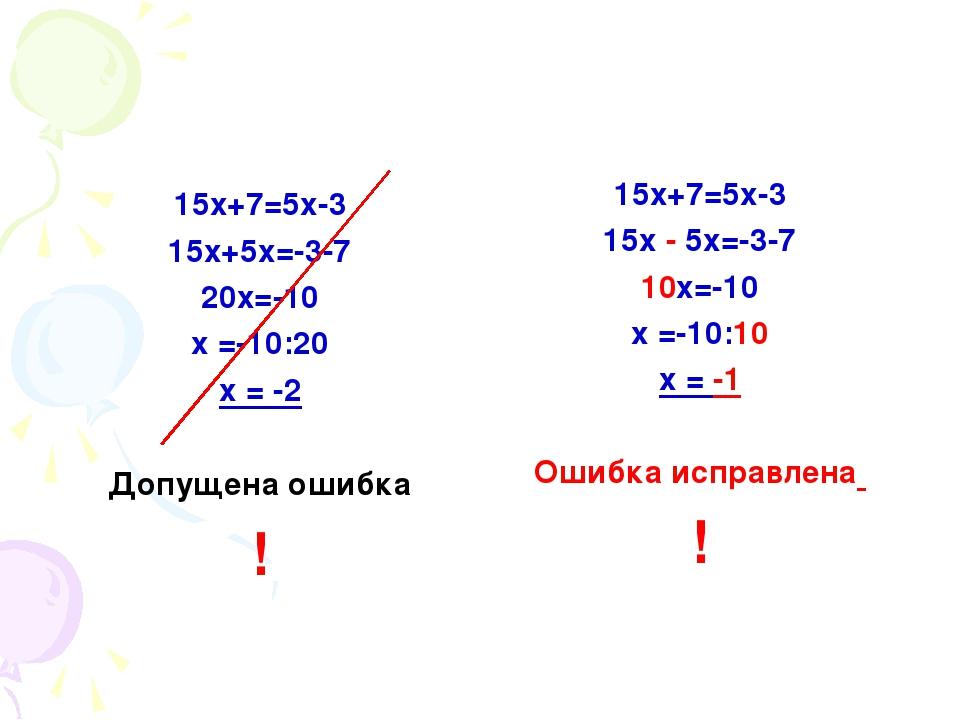 15х+7=5х-3 15х+5х=-3-7 20х=-10 х =-10:20 х = -2 Допущена ошибка ! 15х+7=5х-3...