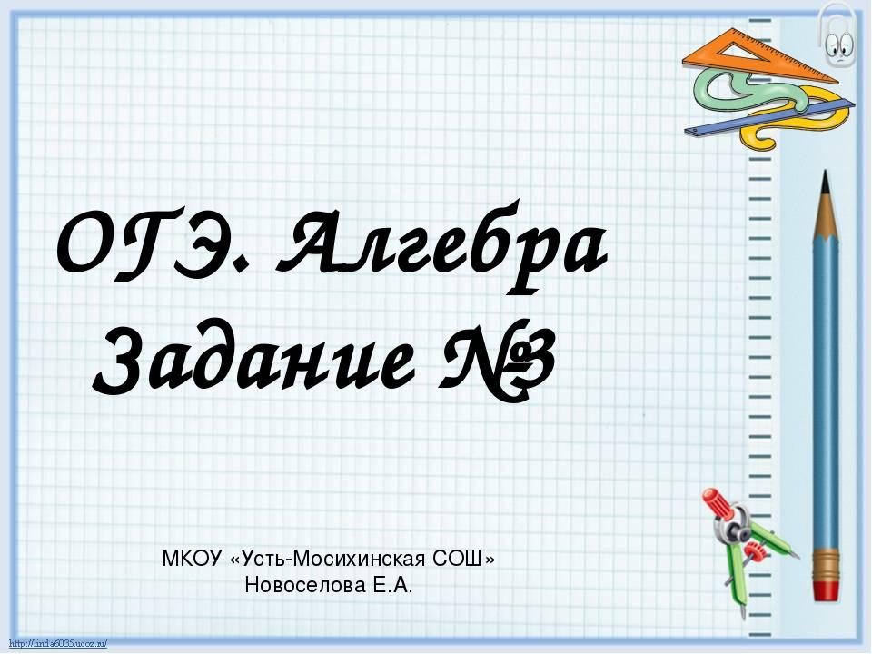ОГЭ. Алгебра Задание №3 МКОУ «Усть-Мосихинская СОШ» Новоселова Е.А.