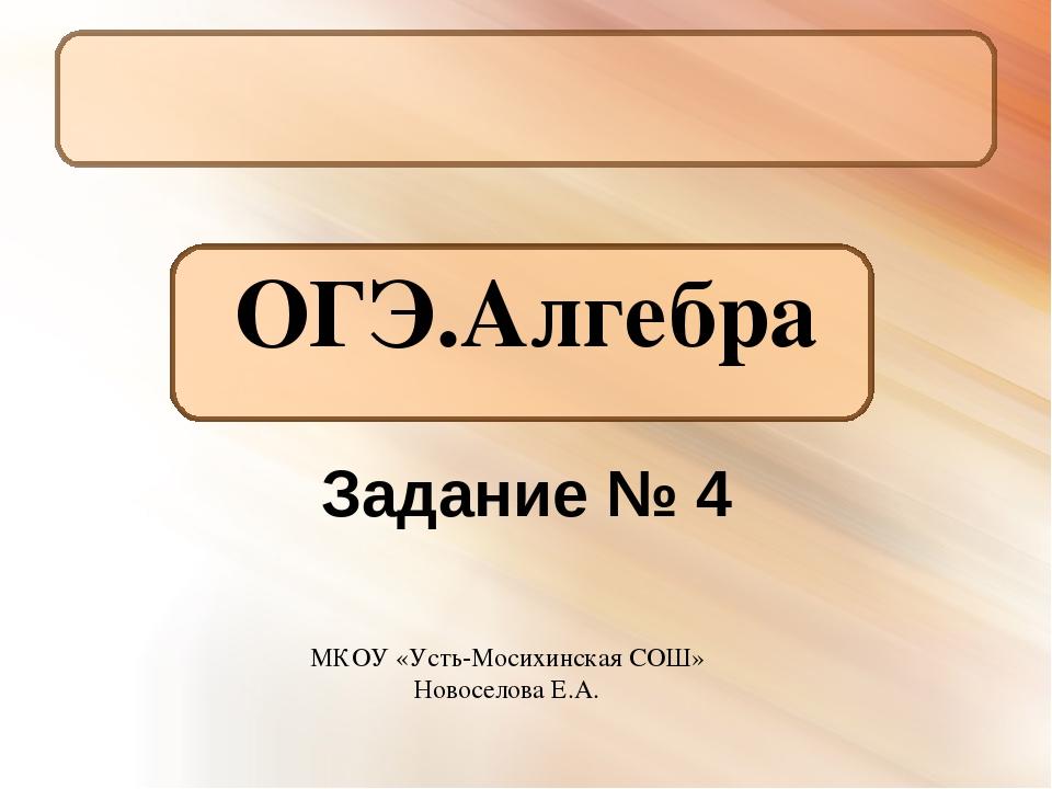 ОГЭ.Алгебра Задание № 4 МКОУ «Усть-Мосихинская СОШ» Новоселова Е.А.