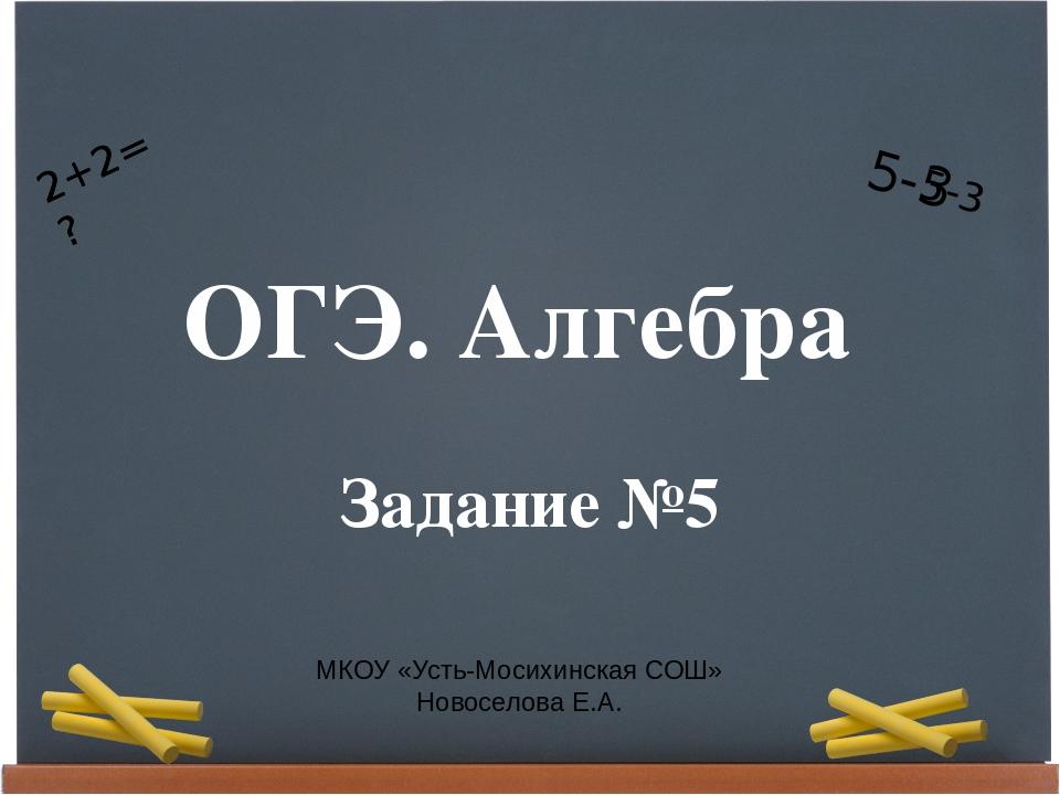ОГЭ. Алгебра Задание №5 МКОУ «Усть-Мосихинская СОШ» Новоселова Е.А. 2+2=? 5-3...