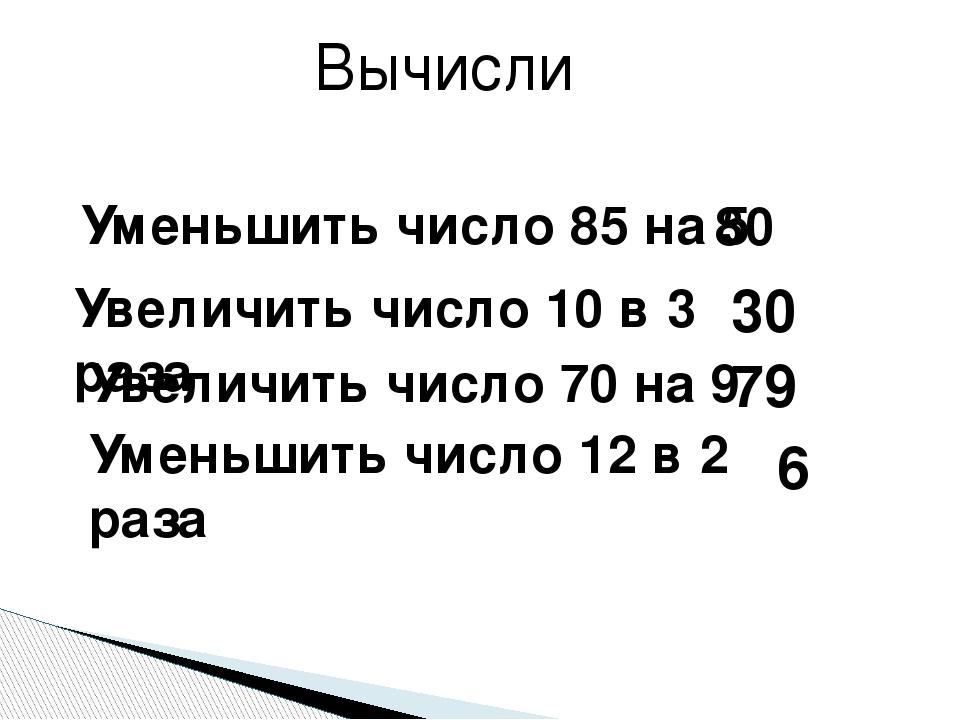 Вычисли Уменьшить число 85 на 5 Увеличить число 10 в 3 раза Увеличить число 7...