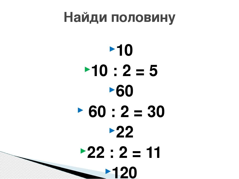 10 10 : 2 = 5 60 60 : 2 = 30 22 22 : 2 = 11 120 120 : 2= 60 Найди половину
