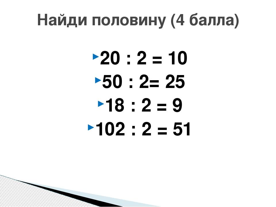 20 : 2 = 10 50 : 2= 25 18 : 2 = 9 102 : 2 = 51 Найди половину (4 балла)