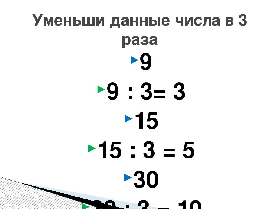 9 9 : 3= 3 15 15 : 3 = 5 30 30 : 3 = 10 60 60 : 3 = 20 Уменьши данные числа в...