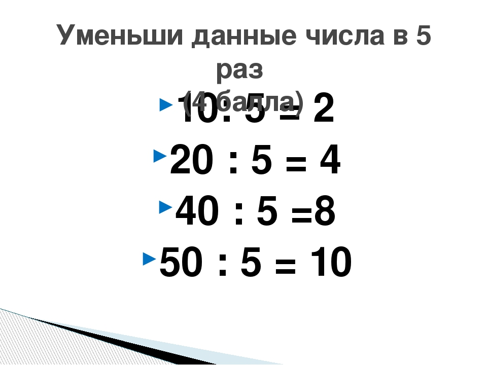 10: 5 = 2 20 : 5 = 4 40 : 5 =8 50 : 5 = 10 Уменьши данные числа в 5 раз (4 ба...