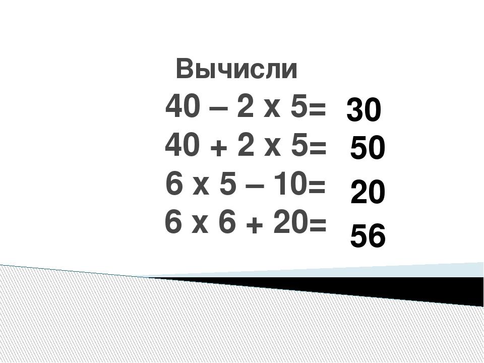 Вычисли 40 – 2 х 5= 40 + 2 х 5= 6 х 5 – 10= 6 х 6 + 20= 30 50 20 56