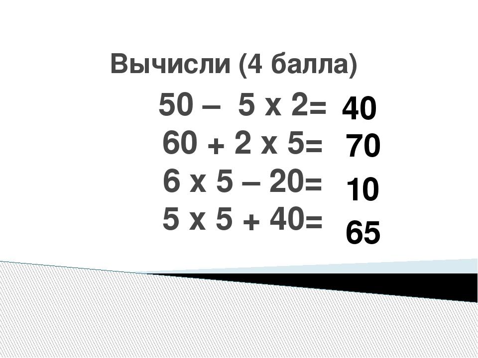 Вычисли (4 балла) 50 – 5 х 2= 60 + 2 х 5= 6 х 5 – 20= 5 х 5 + 40= 40 70 10 65